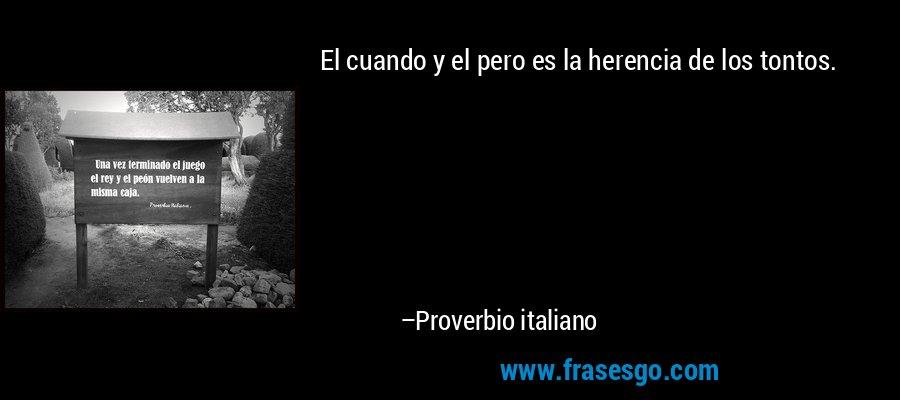 El cuando y el pero es la herencia de los tontos. – Proverbio italiano