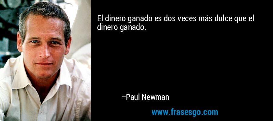 El dinero ganado es dos veces más dulce que el dinero ganado. – Paul Newman