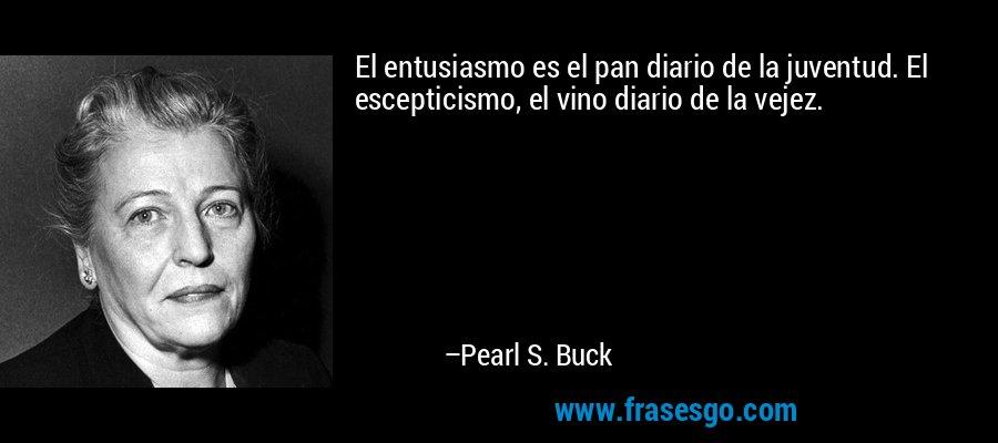 El entusiasmo es el pan diario de la juventud. El escepticismo, el vino diario de la vejez. – Pearl S. Buck