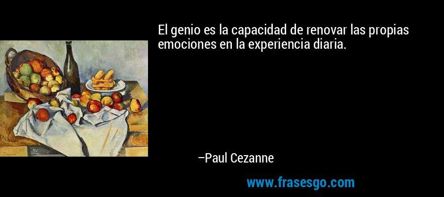 El genio es la capacidad de renovar las propias emociones en la experiencia diaria. – Paul Cezanne
