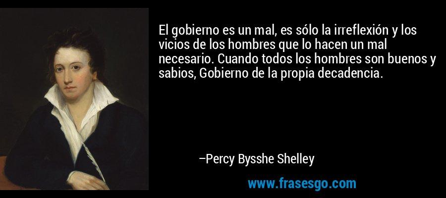 El gobierno es un mal, es sólo la irreflexión y los vicios de los hombres que lo hacen un mal necesario. Cuando todos los hombres son buenos y sabios, Gobierno de la propia decadencia. – Percy Bysshe Shelley