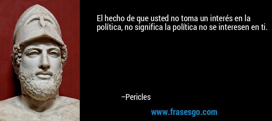 El hecho de que usted no toma un interés en la política, no significa la política no se interesen en ti. – Pericles