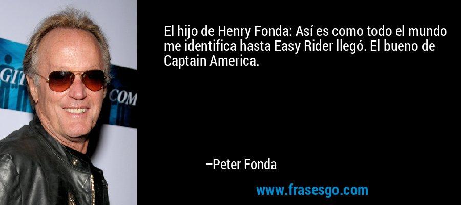 El hijo de Henry Fonda: Así es como todo el mundo me identifica hasta Easy Rider llegó. El bueno de Captain America. – Peter Fonda