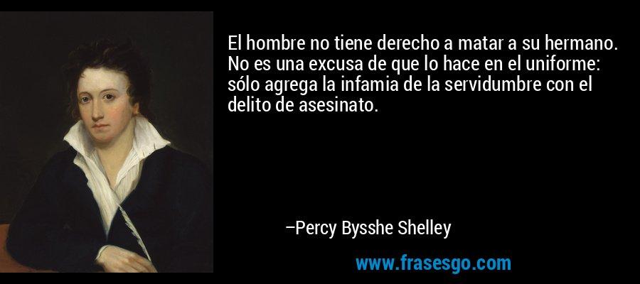 El hombre no tiene derecho a matar a su hermano. No es una excusa de que lo hace en el uniforme: sólo agrega la infamia de la servidumbre con el delito de asesinato. – Percy Bysshe Shelley