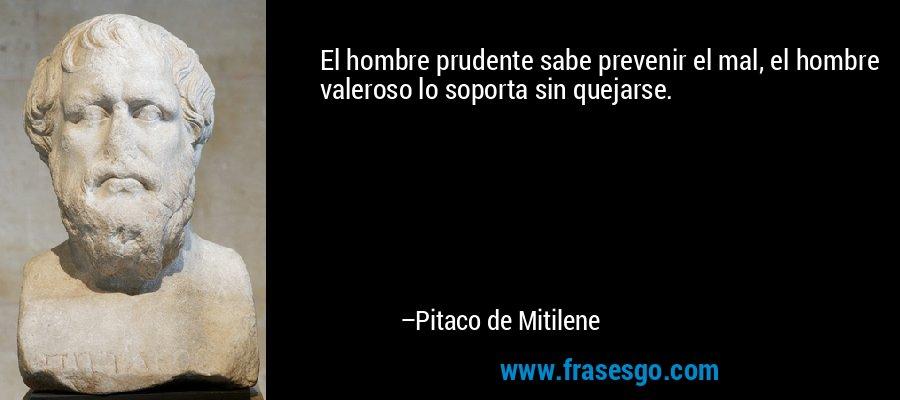 El hombre prudente sabe prevenir el mal, el hombre valeroso lo soporta sin quejarse. – Pitaco de Mitilene