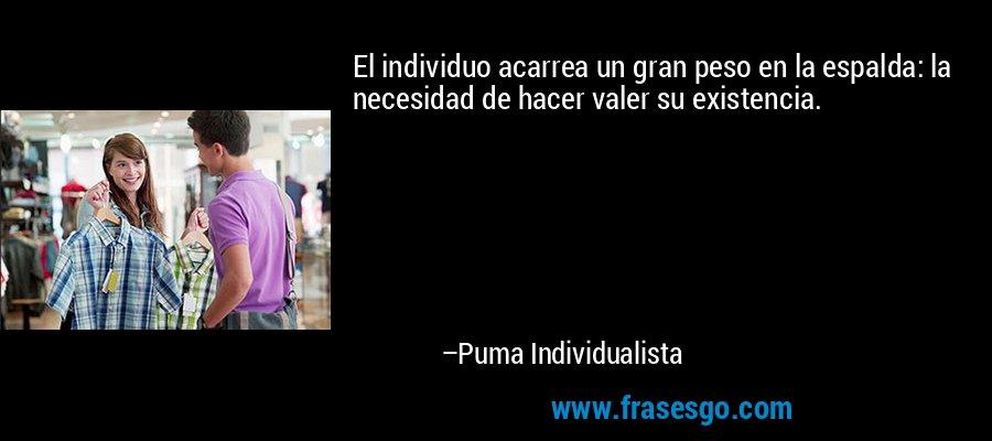 El individuo acarrea un gran peso en la espalda: la necesidad de hacer valer su existencia. – Puma Individualista