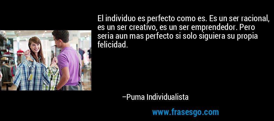El individuo es perfecto como es. Es un ser racional, es un ser creativo, es un ser emprendedor. Pero seria aun mas perfecto si solo siguiera su propia felicidad. – Puma Individualista