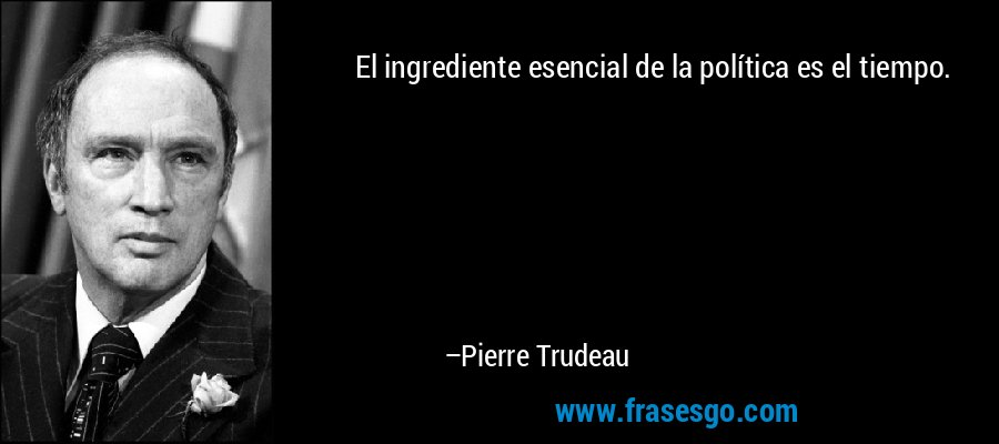 El ingrediente esencial de la política es el tiempo. – Pierre Trudeau