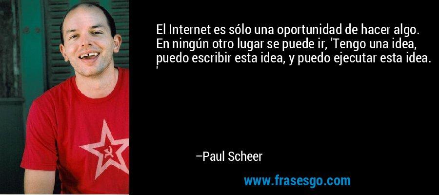 El Internet es sólo una oportunidad de hacer algo. En ningún otro lugar se puede ir, 'Tengo una idea, puedo escribir esta idea, y puedo ejecutar esta idea. ' – Paul Scheer