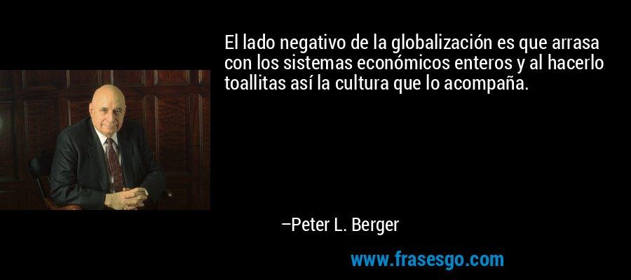 El lado negativo de la globalización es que arrasa con los sistemas económicos enteros y al hacerlo toallitas así la cultura que lo acompaña. – Peter L. Berger