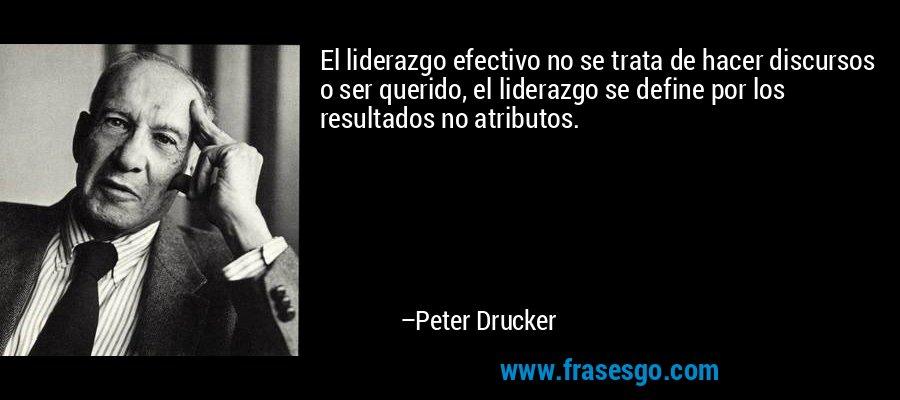 El liderazgo efectivo no se trata de hacer discursos o ser querido, el liderazgo se define por los resultados no atributos. – Peter Drucker