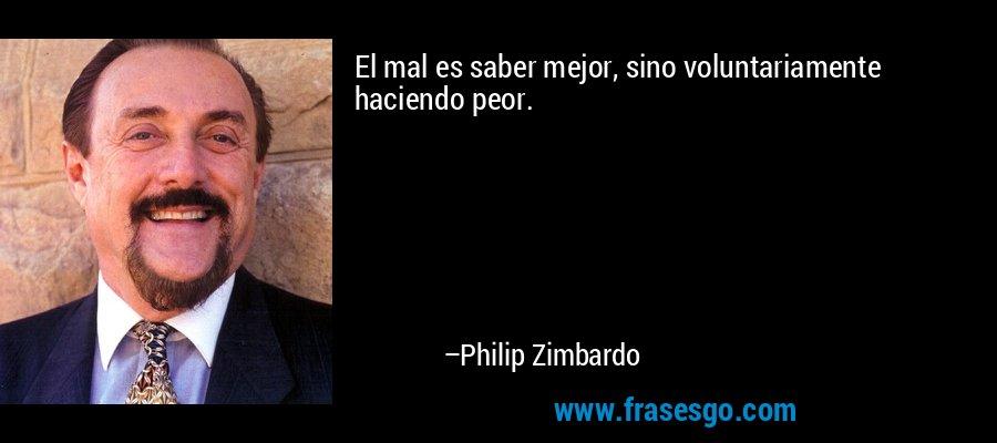 El mal es saber mejor, sino voluntariamente haciendo peor. – Philip Zimbardo