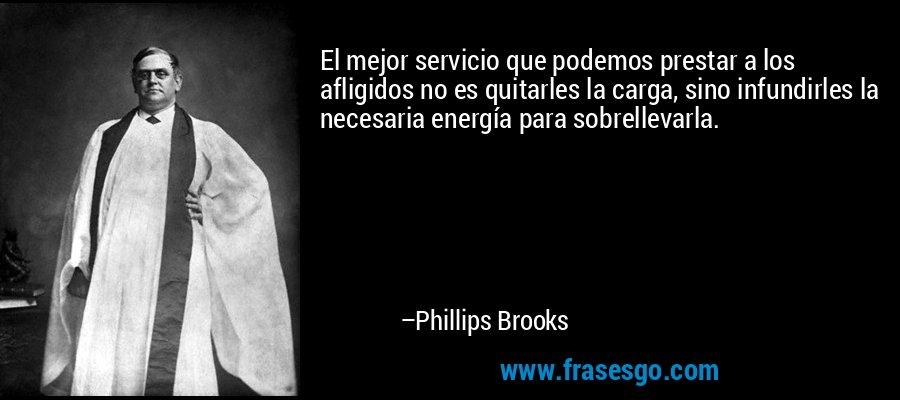 El mejor servicio que podemos prestar a los afligidos no es quitarles la carga, sino infundirles la necesaria energía para sobrellevarla. – Phillips Brooks