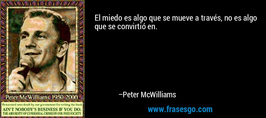 El miedo es algo que se mueve a través, no es algo que se convirtió en. – Peter McWilliams