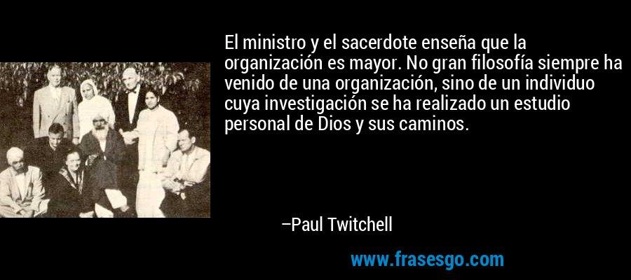 El ministro y el sacerdote enseña que la organización es mayor. No gran filosofía siempre ha venido de una organización, sino de un individuo cuya investigación se ha realizado un estudio personal de Dios y sus caminos. – Paul Twitchell