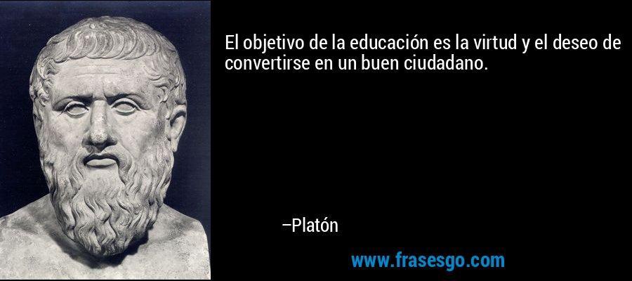 El objetivo de la educación es la virtud y el deseo de convertirse en un buen ciudadano. – Platón