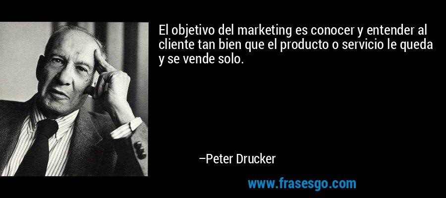 El objetivo del marketing es conocer y entender al cliente tan bien que el producto o servicio le queda y se vende solo. – Peter Drucker