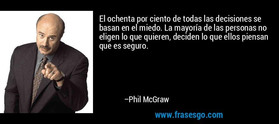 El ochenta por ciento de todas las decisiones se basan en el miedo. La mayoría de las personas no eligen lo que quieren, deciden lo que ellos piensan que es seguro. – Phil McGraw
