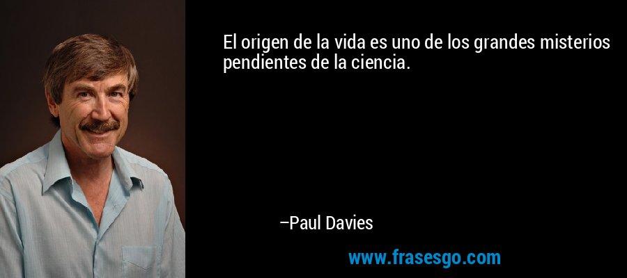 El origen de la vida es uno de los grandes misterios pendientes de la ciencia. – Paul Davies