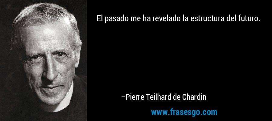 El pasado me ha revelado la estructura del futuro. – Pierre Teilhard de Chardin