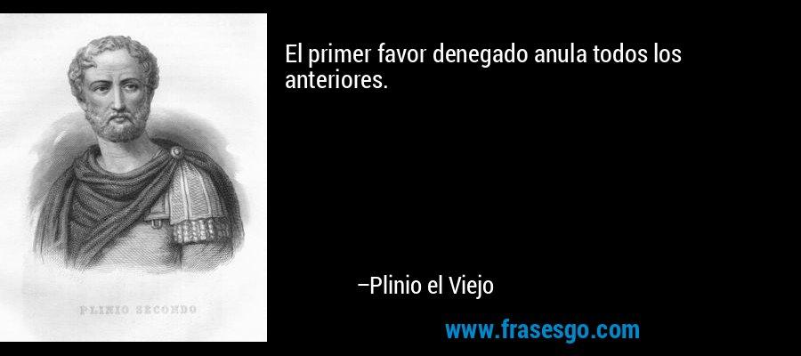 El primer favor denegado anula todos los anteriores. – Plinio el Viejo