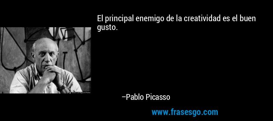 El principal enemigo de la creatividad es el buen gusto. – Pablo Picasso