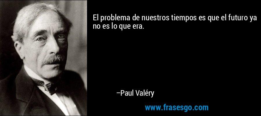 El problema de nuestros tiempos es que el futuro ya no es lo que era. – Paul Valéry