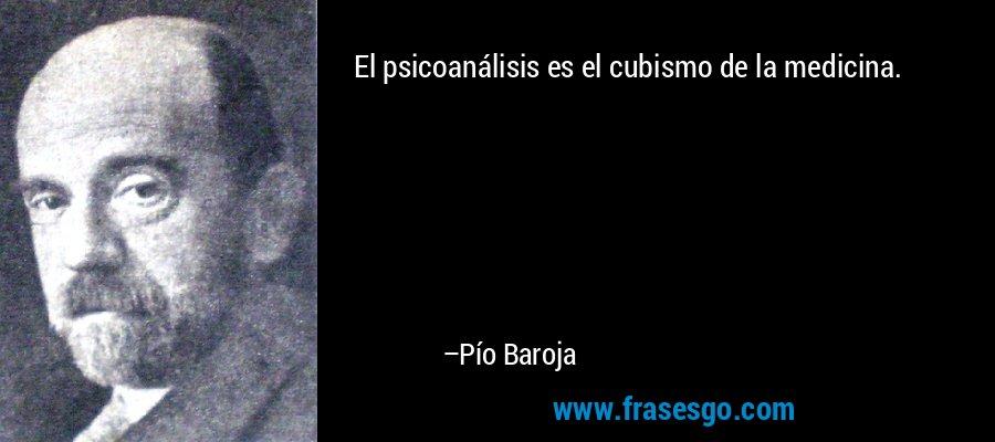 El psicoanálisis es el cubismo de la medicina. – Pío Baroja