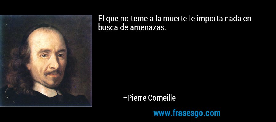 El que no teme a la muerte le importa nada en busca de amenazas. – Pierre Corneille