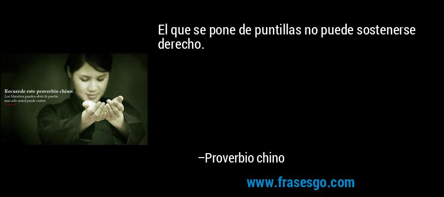 El que se pone de puntillas no puede sostenerse derecho. – Proverbio chino