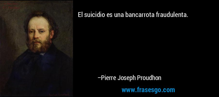 El suicidio es una bancarrota fraudulenta. – Pierre Joseph Proudhon