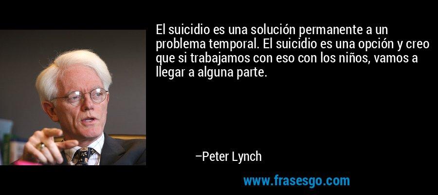 El suicidio es una solución permanente a un problema temporal. El suicidio es una opción y creo que si trabajamos con eso con los niños, vamos a llegar a alguna parte. – Peter Lynch