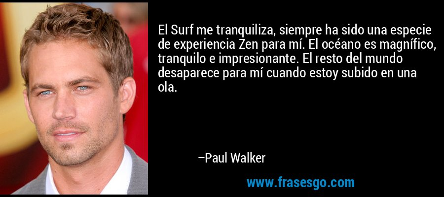 El Surf me tranquiliza, siempre ha sido una especie de experiencia Zen para mí. El océano es magnífico, tranquilo e impresionante. El resto del mundo desaparece para mí cuando estoy subido en una ola. – Paul Walker