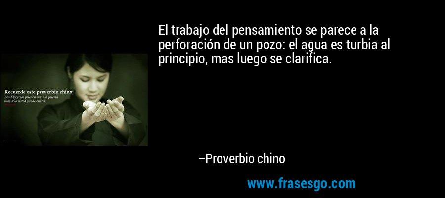 El trabajo del pensamiento se parece a la perforación de un pozo: el agua es turbia al principio, mas luego se clarifica. – Proverbio chino