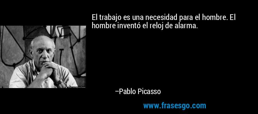 El trabajo es una necesidad para el hombre. El hombre inventó el reloj de alarma. – Pablo Picasso