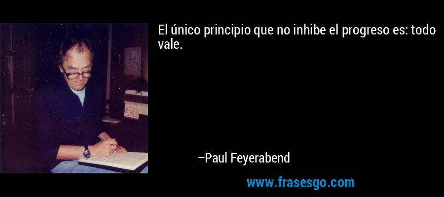 El único principio que no inhibe el progreso es: todo vale. – Paul Feyerabend