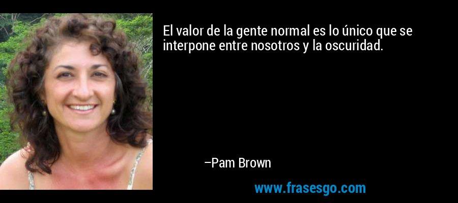 El valor de la gente normal es lo único que se interpone entre nosotros y la oscuridad. – Pam Brown