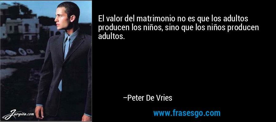 El valor del matrimonio no es que los adultos producen los niños, sino que los niños producen adultos. – Peter De Vries
