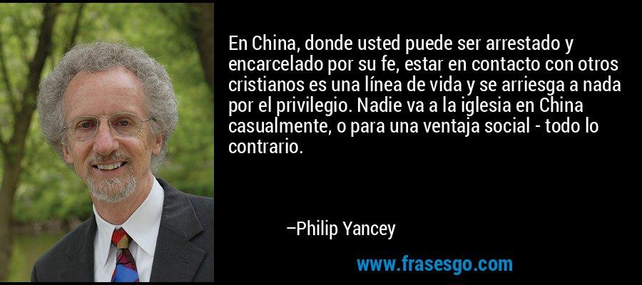 En China, donde usted puede ser arrestado y encarcelado por su fe, estar en contacto con otros cristianos es una línea de vida y se arriesga a nada por el privilegio. Nadie va a la iglesia en China casualmente, o para una ventaja social - todo lo contrario. – Philip Yancey