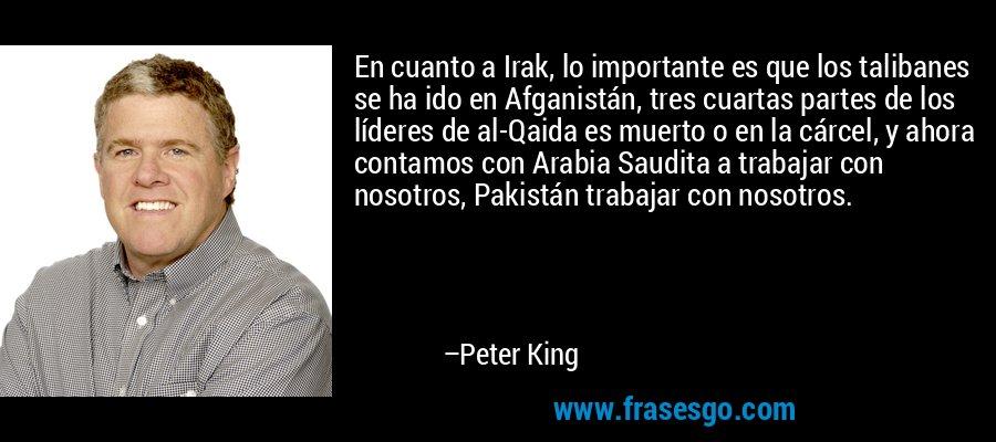 En cuanto a Irak, lo importante es que los talibanes se ha ido en Afganistán, tres cuartas partes de los líderes de al-Qaida es muerto o en la cárcel, y ahora contamos con Arabia Saudita a trabajar con nosotros, Pakistán trabajar con nosotros. – Peter King
