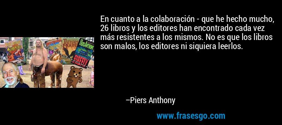 En cuanto a la colaboración - que he hecho mucho, 26 libros y los editores han encontrado cada vez más resistentes a los mismos. No es que los libros son malos, los editores ni siquiera leerlos. – Piers Anthony