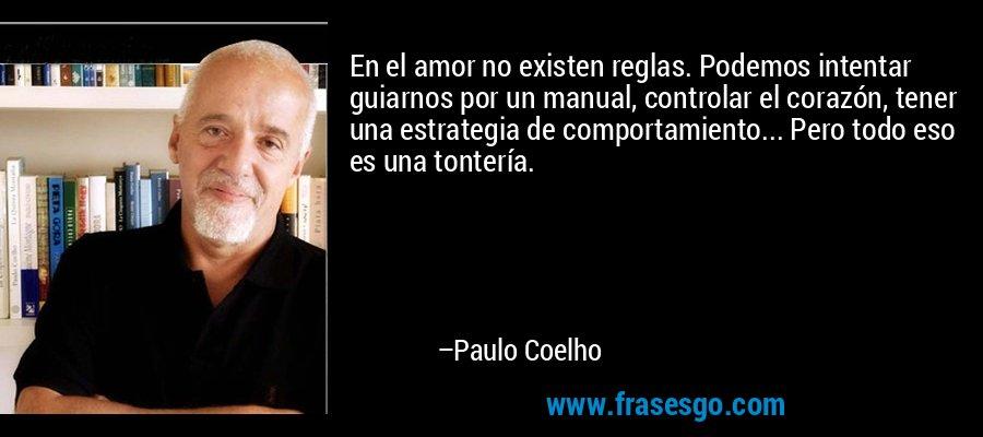 En el amor no existen reglas. Podemos intentar guiarnos por un manual, controlar el corazón, tener una estrategia de comportamiento... Pero todo eso es una tontería. – Paulo Coelho