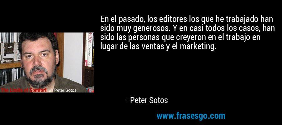 En el pasado, los editores los que he trabajado han sido muy generosos. Y en casi todos los casos, han sido las personas que creyeron en el trabajo en lugar de las ventas y el marketing. – Peter Sotos