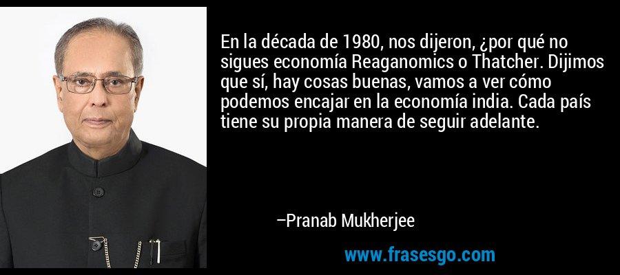 En la década de 1980, nos dijeron, ¿por qué no sigues economía Reaganomics o Thatcher. Dijimos que sí, hay cosas buenas, vamos a ver cómo podemos encajar en la economía india. Cada país tiene su propia manera de seguir adelante. – Pranab Mukherjee