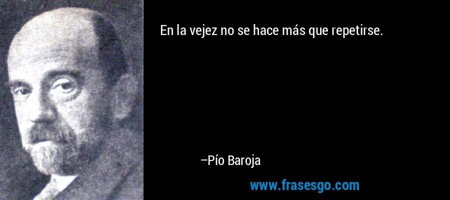 En la vejez no se hace más que repetirse. – Pío Baroja