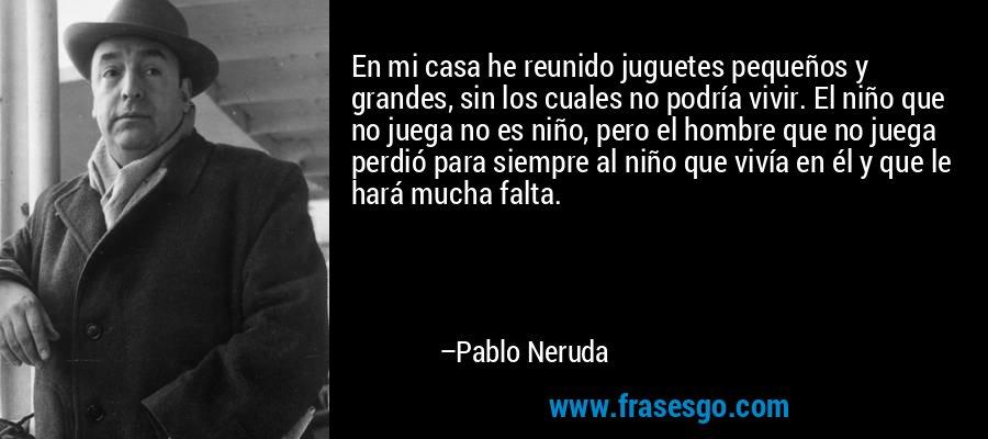 En mi casa he reunido juguetes pequeños y grandes, sin los cuales no podría vivir. El niño que no juega no es niño, pero el hombre que no juega perdió para siempre al niño que vivía en él y que le hará mucha falta. – Pablo Neruda