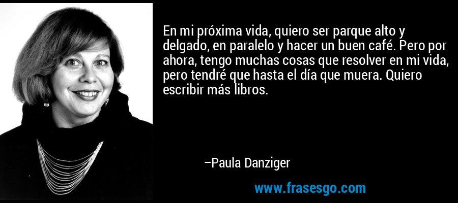 En mi próxima vida, quiero ser parque alto y delgado, en paralelo y hacer un buen café. Pero por ahora, tengo muchas cosas que resolver en mi vida, pero tendré que hasta el día que muera. Quiero escribir más libros. – Paula Danziger