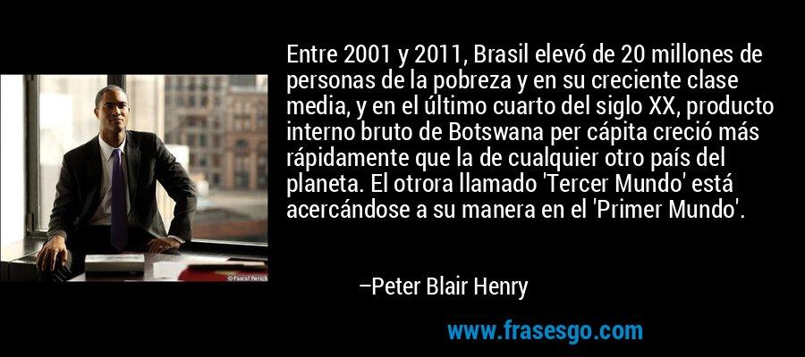 Entre 2001 y 2011, Brasil elevó de 20 millones de personas de la pobreza y en su creciente clase media, y en el último cuarto del siglo XX, producto interno bruto de Botswana per cápita creció más rápidamente que la de cualquier otro país del planeta. El otrora llamado 'Tercer Mundo' está acercándose a su manera en el 'Primer Mundo'. – Peter Blair Henry