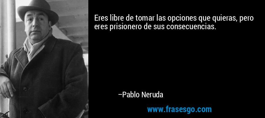 Eres libre de tomar las opciones que quieras, pero eres prisionero de sus consecuencias. – Pablo Neruda