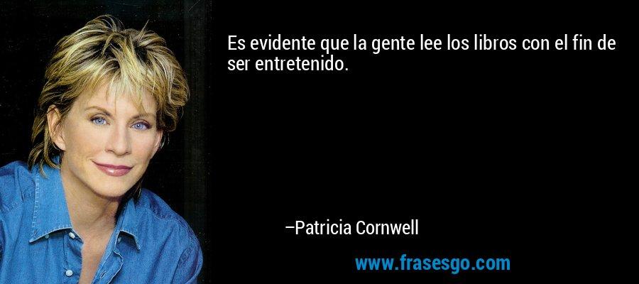 Es evidente que la gente lee los libros con el fin de ser entretenido. – Patricia Cornwell